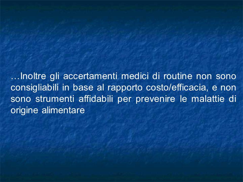 …Inoltre gli accertamenti medici di routine non sono consigliabili in base al rapporto costo/efficacia, e non sono strumenti affidabili per prevenire le malattie di origine alimentare