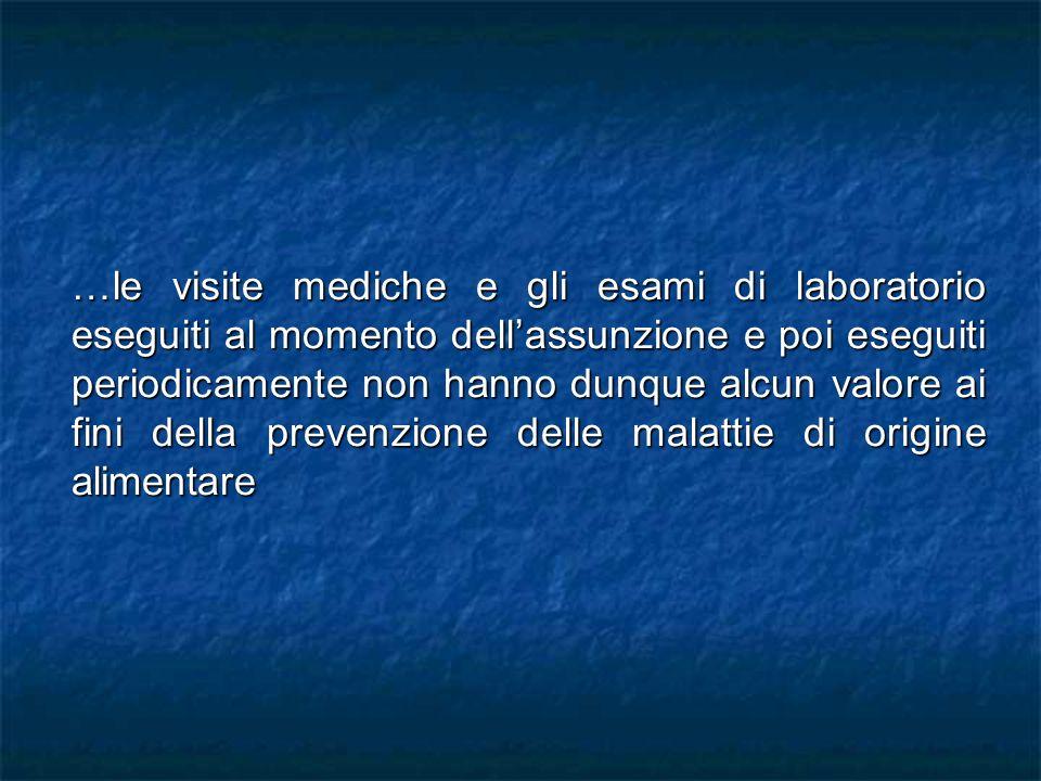 …le visite mediche e gli esami di laboratorio eseguiti al momento dellassunzione e poi eseguiti periodicamente non hanno dunque alcun valore ai fini della prevenzione delle malattie di origine alimentare