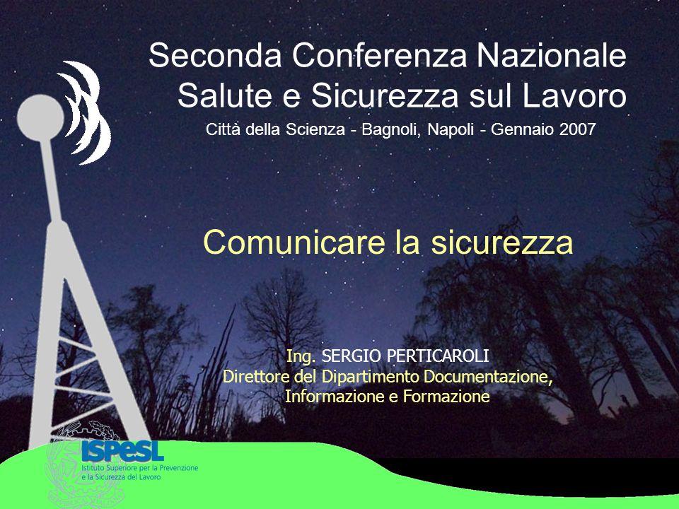 Seconda Conferenza Nazionale Salute e Sicurezza sul Lavoro Città della Scienza - Bagnoli, Napoli - Gennaio 2007 Ing. SERGIO PERTICAROLI Direttore del