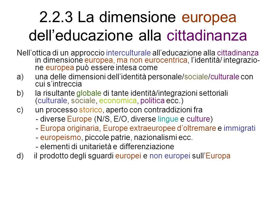 2.2.3 La dimensione europea delleducazione alla cittadinanza Nellottica di un approccio interculturale alleducazione alla cittadinanza in dimensione europea, ma non eurocentrica, lidentità/ integrazio- ne europea può essere intesa come a)una delle dimensioni dellidentità personale/sociale/culturale con cui sintreccia b)la risultante globale di tante identità/integrazioni settoriali (culturale, sociale, economica, politica ecc.) c)un processo storico, aperto con contraddizioni fra - diverse Europe (N/S, E/O, diverse lingue e culture) - Europa originaria, Europe extraeuropee doltremare e immigrati - europeismo, piccole patrie, nazionalismi ecc.
