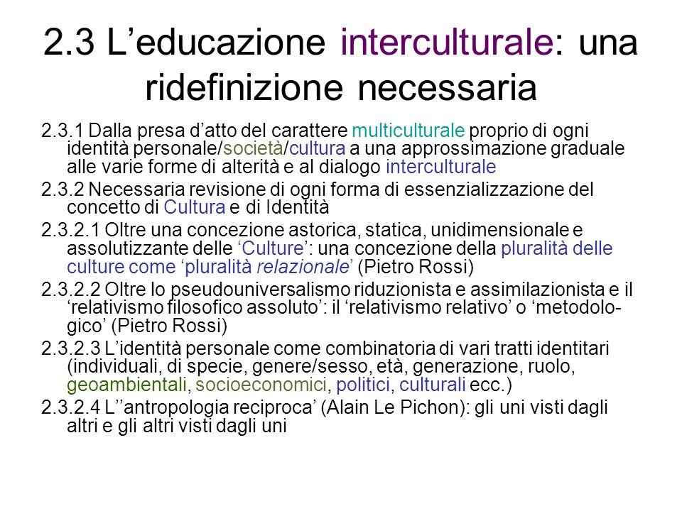 2.3 Leducazione interculturale: una ridefinizione necessaria 2.3.1 Dalla presa datto del carattere multiculturale proprio di ogni identità personale/società/cultura a una approssimazione graduale alle varie forme di alterità e al dialogo interculturale 2.3.2 Necessaria revisione di ogni forma di essenzializzazione del concetto di Cultura e di Identità 2.3.2.1 Oltre una concezione astorica, statica, unidimensionale e assolutizzante delle Culture: una concezione della pluralità delle culture come pluralità relazionale (Pietro Rossi) 2.3.2.2 Oltre lo pseudouniversalismo riduzionista e assimilazionista e il relativismo filosofico assoluto: il relativismo relativo o metodolo- gico (Pietro Rossi) 2.3.2.3 Lidentità personale come combinatoria di vari tratti identitari (individuali, di specie, genere/sesso, età, generazione, ruolo, geoambientali, socioeconomici, politici, culturali ecc.) 2.3.2.4 Lantropologia reciproca (Alain Le Pichon): gli uni visti dagli altri e gli altri visti dagli uni