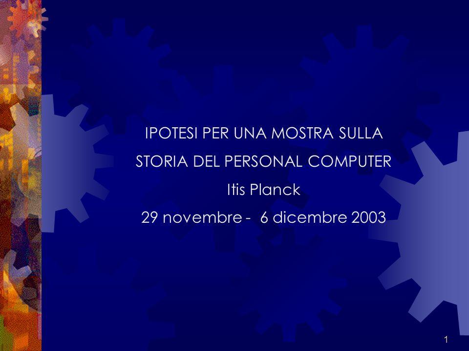 1 IPOTESI PER UNA MOSTRA SULLA STORIA DEL PERSONAL COMPUTER Itis Planck 29 novembre - 6 dicembre 2003