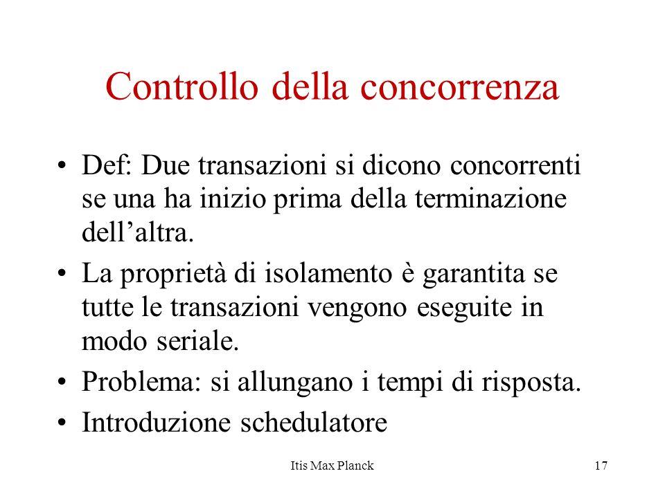 Controllo della concorrenza Def: Due transazioni si dicono concorrenti se una ha inizio prima della terminazione dellaltra. La proprietà di isolamento