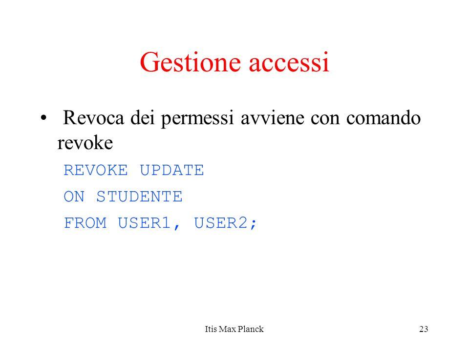 23 Gestione accessi Revoca dei permessi avviene con comando revoke REVOKE UPDATE ON STUDENTE FROM USER1, USER2; Itis Max Planck