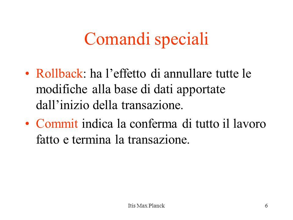 6 Comandi speciali Rollback: ha leffetto di annullare tutte le modifiche alla base di dati apportate dallinizio della transazione. Commit indica la co