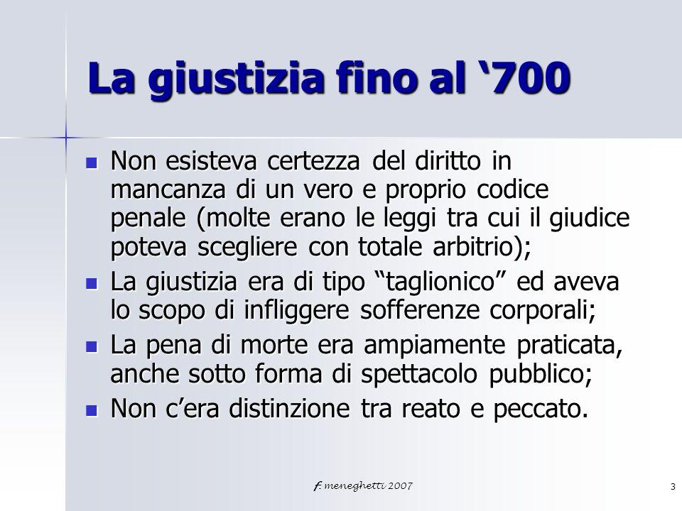 f. meneghetti 20073 La giustizia fino al 700 Non esisteva certezza del diritto in mancanza di un vero e proprio codice penale (molte erano le leggi tr