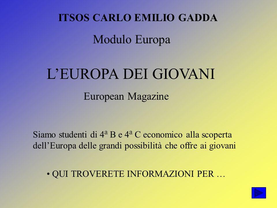 ITSOS CARLO EMILIO GADDA Modulo Europa LEUROPA DEI GIOVANI European Magazine Siamo studenti di 4 a B e 4 a C economico alla scoperta dellEuropa delle grandi possibilità che offre ai giovani QUI TROVERETE INFORMAZIONI PER …