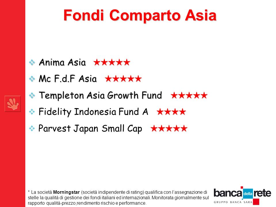 Fondi Comparto Asia Anima Asia Anima Asia Mc F.d.F Asia Mc F.d.F Asia Templeton Asia Growth Fund Templeton Asia Growth Fund Fidelity Indonesia Fund A Parvest Japan Small Cap * La società Morningstar (società indipendente di rating) qualifica con lassegnazione di stelle la qualità di gestione dei fondi italiani ed internazionali.
