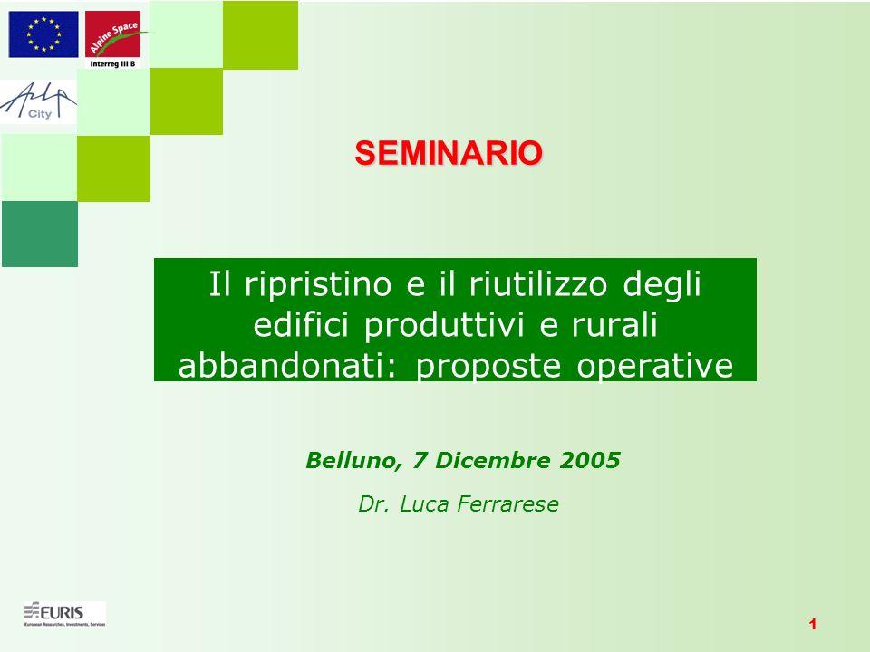 1 Il ripristino e il riutilizzo degli edifici produttivi e rurali abbandonati: proposte operative SEMINARIO Belluno, 7 Dicembre 2005 Dr. Luca Ferrares