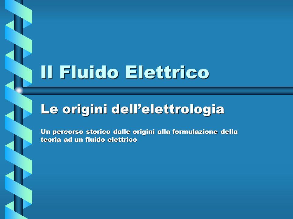 Il Fluido Elettrico Le origini dellelettrologia Un percorso storico dalle origini alla formulazione della teoria ad un fluido elettrico