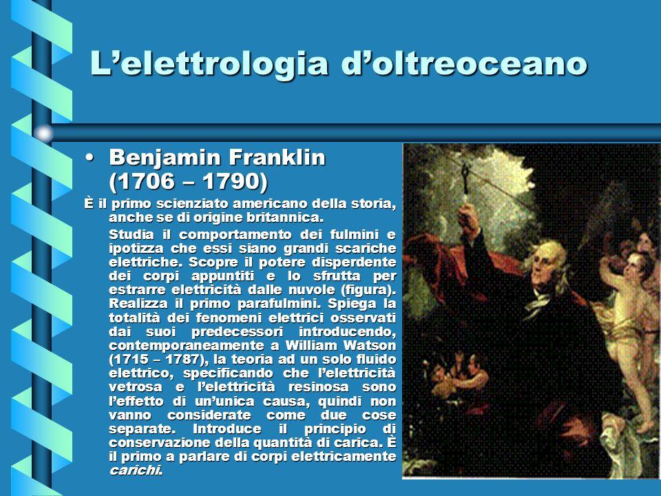 Lelettrologia doltreoceano Benjamin Franklin (1706 – 1790)Benjamin Franklin (1706 – 1790) È il primo scienziato americano della storia, anche se di or