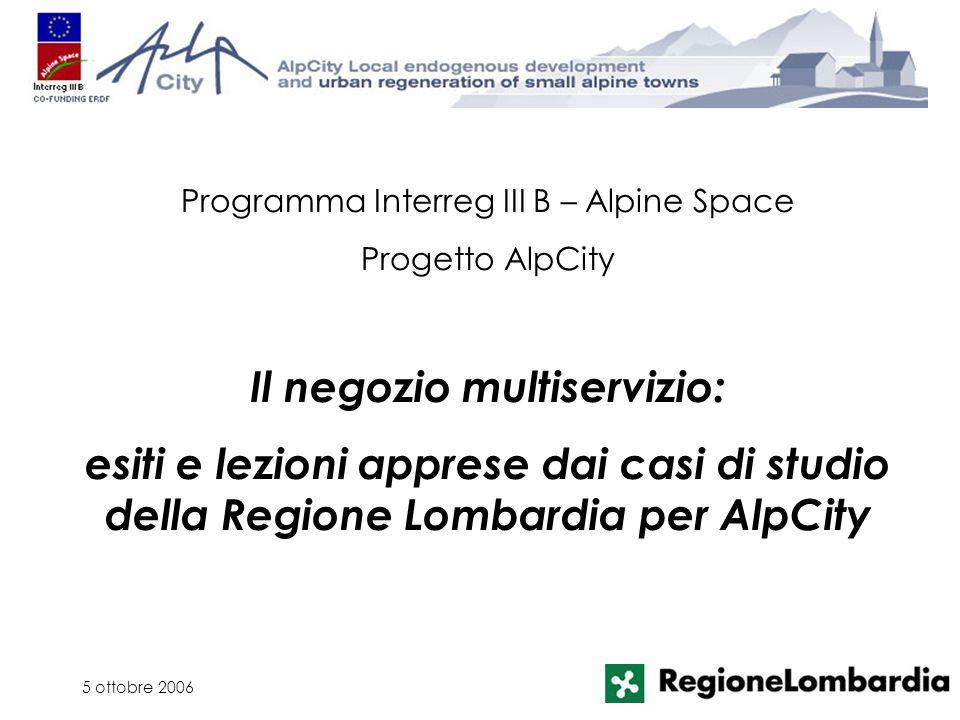5 ottobre 2006 Programma Interreg III B – Alpine Space Progetto AlpCity Il negozio multiservizio: esiti e lezioni apprese dai casi di studio della Regione Lombardia per AlpCity