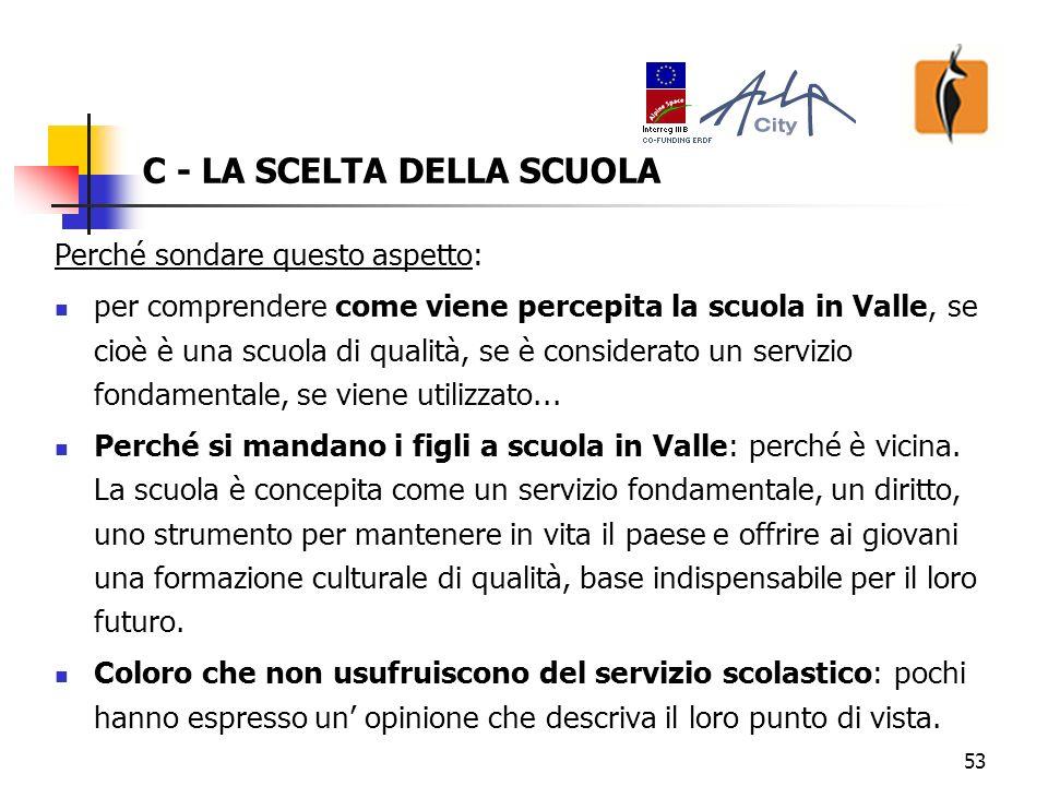 53 C - LA SCELTA DELLA SCUOLA Perché sondare questo aspetto: per comprendere come viene percepita la scuola in Valle, se cioè è una scuola di qualità, se è considerato un servizio fondamentale, se viene utilizzato...