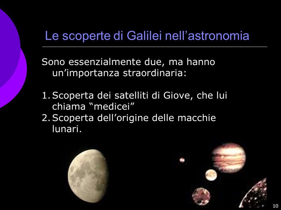 10 Le scoperte di Galilei nellastronomia Sono essenzialmente due, ma hanno unimportanza straordinaria: 1.Scoperta dei satelliti di Giove, che lui chia