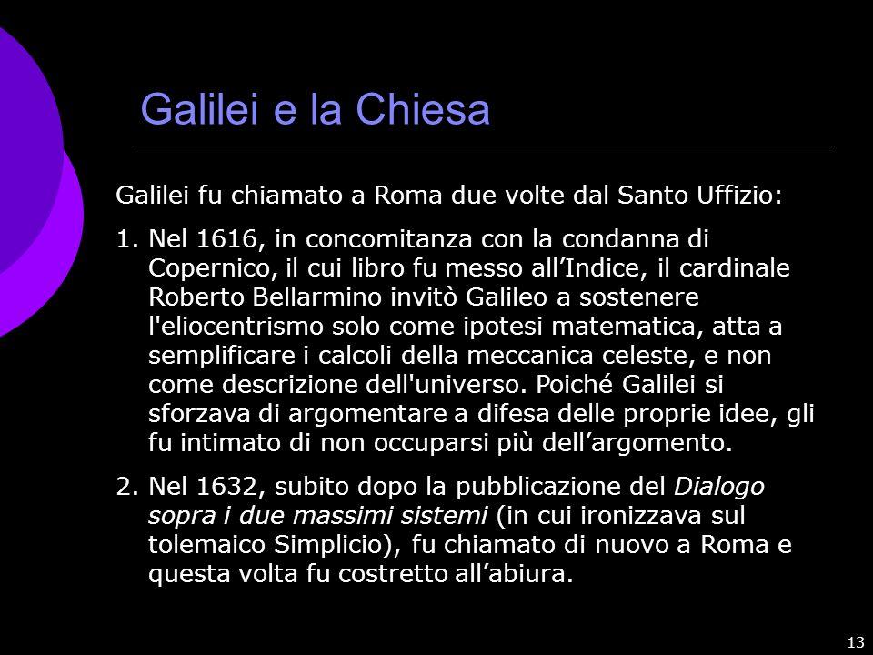 13 Galilei e la Chiesa Galilei fu chiamato a Roma due volte dal Santo Uffizio: 1.Nel 1616, in concomitanza con la condanna di Copernico, il cui libro