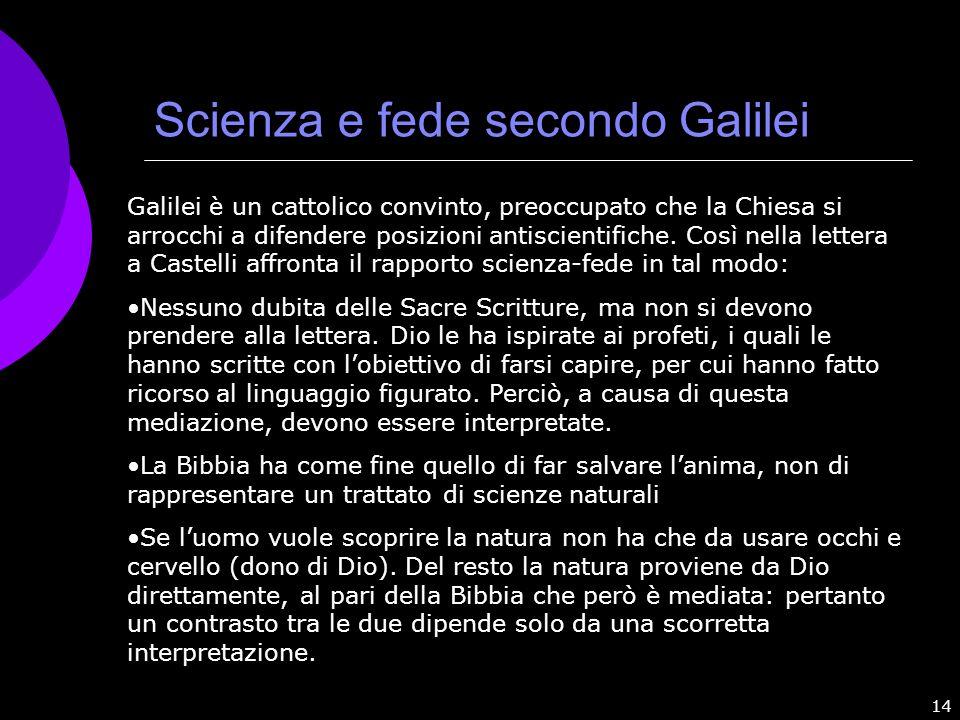 14 Scienza e fede secondo Galilei Galilei è un cattolico convinto, preoccupato che la Chiesa si arrocchi a difendere posizioni antiscientifiche. Così