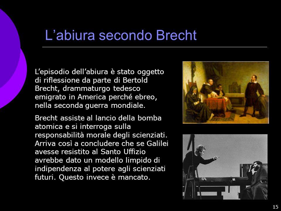 15 Labiura secondo Brecht Lepisodio dellabiura è stato oggetto di riflessione da parte di Bertold Brecht, drammaturgo tedesco emigrato in America perc