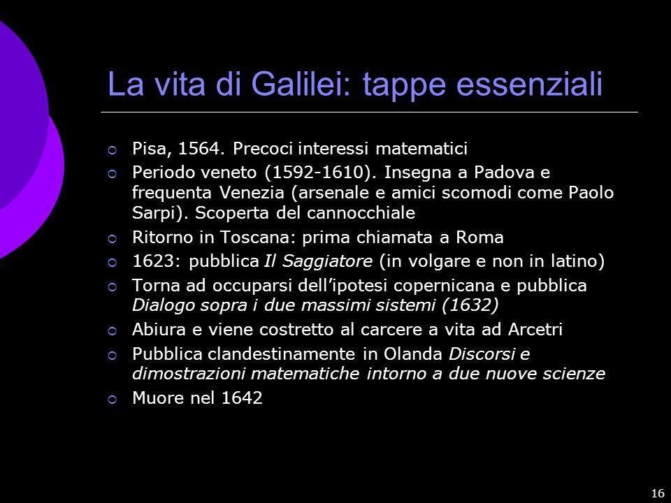 16 La vita di Galilei: tappe essenziali Pisa, 1564. Precoci interessi matematici Periodo veneto (1592-1610). Insegna a Padova e frequenta Venezia (ars