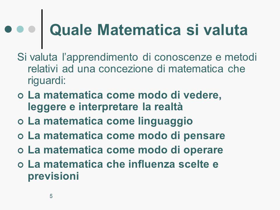5 Quale Matematica si valuta Si valuta lapprendimento di conoscenze e metodi relativi ad una concezione di matematica che riguardi: La matematica come