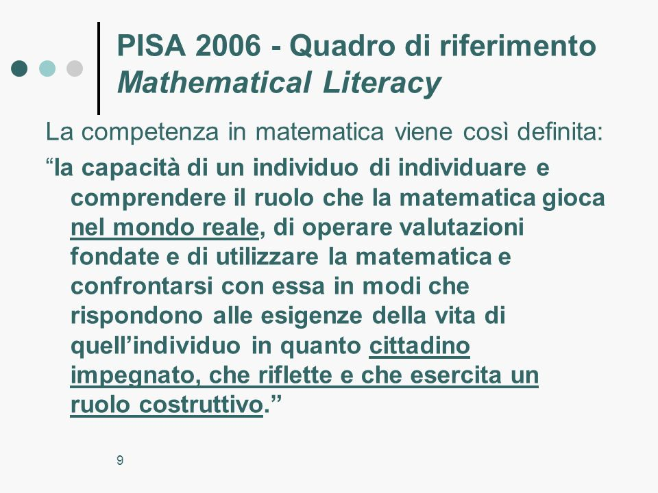 9 PISA 2006 - Quadro di riferimento Mathematical Literacy La competenza in matematica viene così definita: la capacità di un individuo di individuare