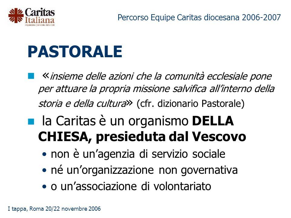 Percorso Equipe Caritas diocesana 2006-2007 I tappa, Roma 20/22 novembre 2006 PASTORALE « insieme delle azioni che la comunità ecclesiale pone per attuare la propria missione salvifica allinterno della storia e della cultura » (cfr.