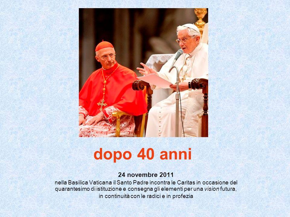 dopo 40 anni 24 novembre 2011 nella Basilica Vaticana il Santo Padre incontra le Caritas in occasione del quarantesimo di istituzione e consegna gli elementi per una vision futura, in continuità con le radici e in profezia