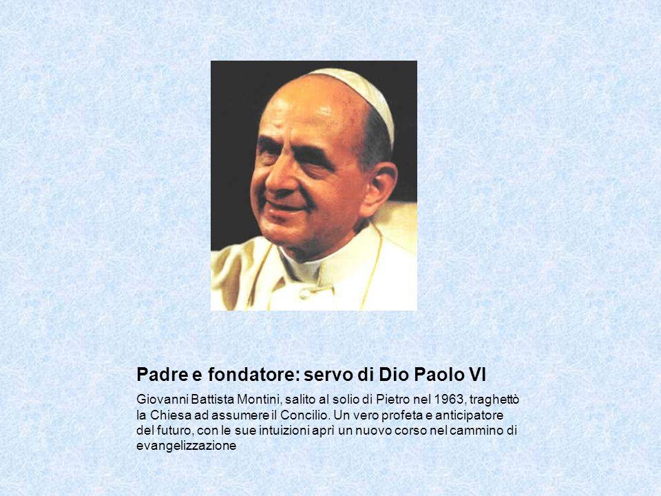 Padre e fondatore: servo di Dio Paolo VI Giovanni Battista Montini, salito al solio di Pietro nel 1963, traghettò la Chiesa ad assumere il Concilio.