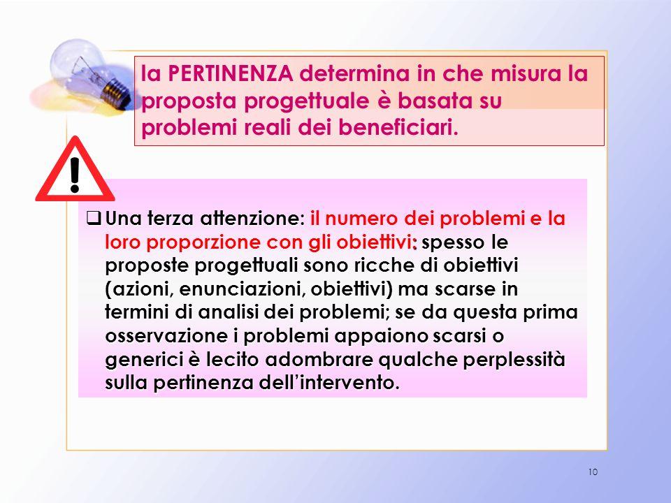 10 la PERTINENZA determina in che misura la proposta progettuale è basata su problemi reali dei beneficiari. Una terza attenzione: : spesso le propost