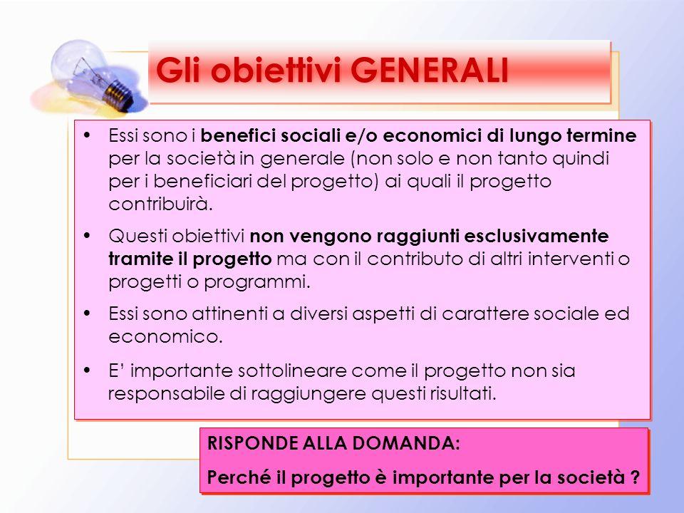 20 Gli obiettivi GENERALI Essi sono i benefici sociali e/o economici di lungo termine per la società in generale (non solo e non tanto quindi per i beneficiari del progetto) ai quali il progetto contribuirà.