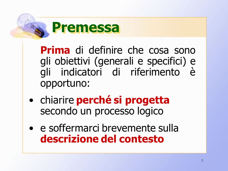 3 PremessaPremessa Prima Prima di definire che cosa sono gli obiettivi (generali e specifici) e gli indicatori di riferimento è opportuno: chiarire perché si progetta secondo un processo logico e soffermarci brevemente sulla descrizione del contesto