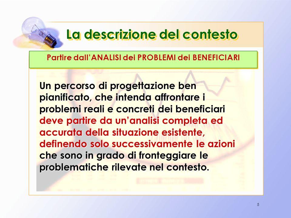 5 La descrizione del contesto Partire dallANALISI dei PROBLEMI dei BENEFICIARI Un percorso di progettazione ben pianificato, che intenda affrontare i