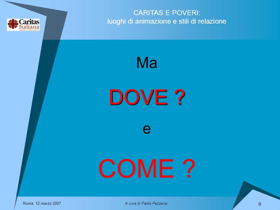 CARITAS E POVERI: luoghi di animazione e stili di relazione Roma, 12 marzo 2007A cura di Paolo Pezzana 6 Ma DOVE ? e COME ?