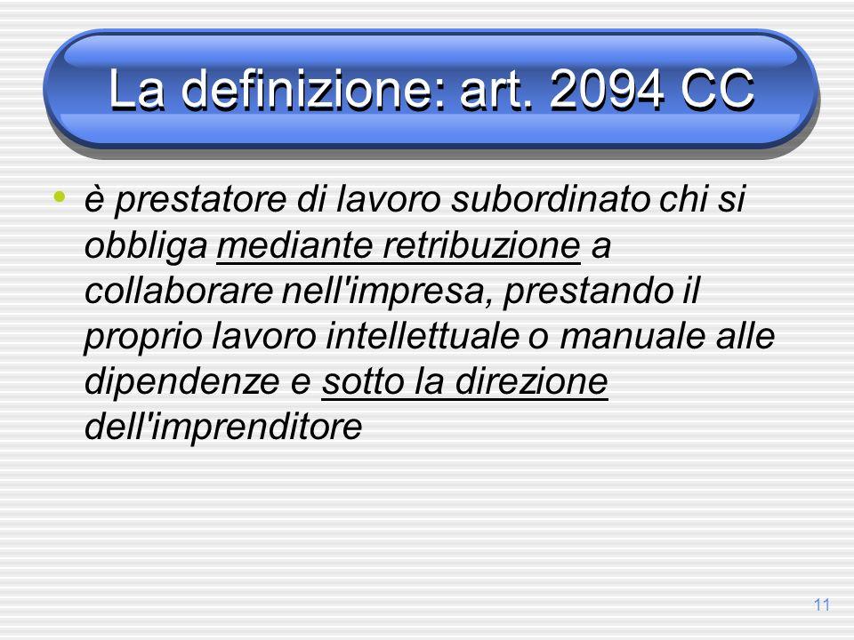11 La definizione: art. 2094 CC è prestatore di lavoro subordinato chi si obbliga mediante retribuzione a collaborare nell'impresa, prestando il propr