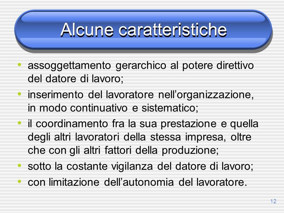 12 Alcune caratteristiche assoggettamento gerarchico al potere direttivo del datore di lavoro; inserimento del lavoratore nellorganizzazione, in modo