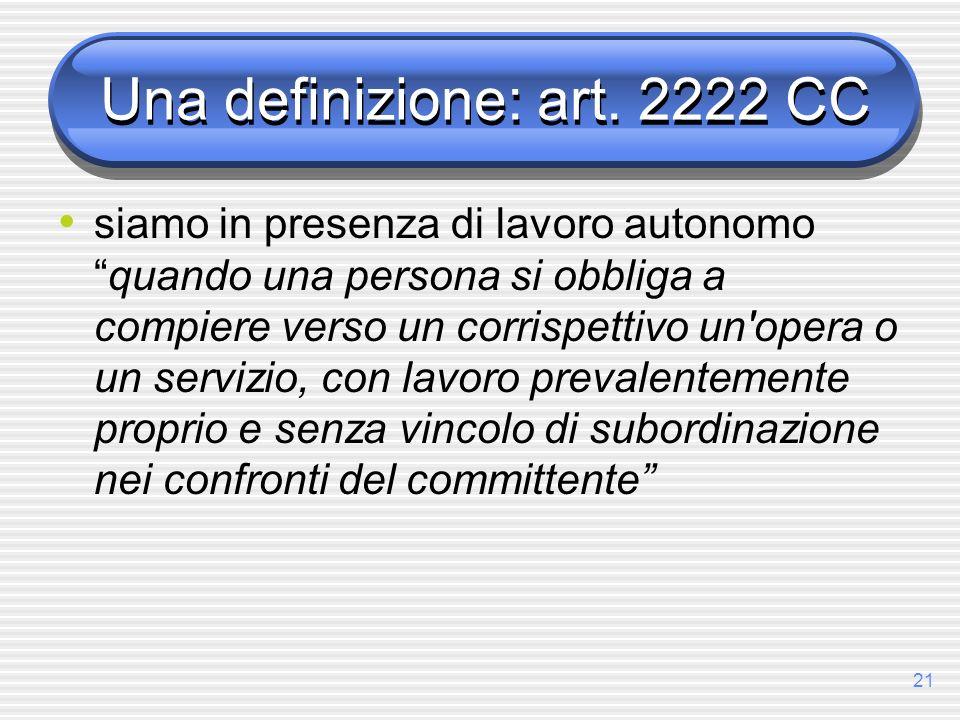 21 Una definizione: art. 2222 CC siamo in presenza di lavoro autonomoquando una persona si obbliga a compiere verso un corrispettivo un'opera o un ser
