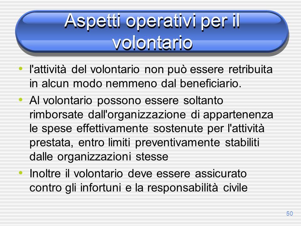 50 Aspetti operativi per il volontario l'attività del volontario non può essere retribuita in alcun modo nemmeno dal beneficiario. Al volontario posso