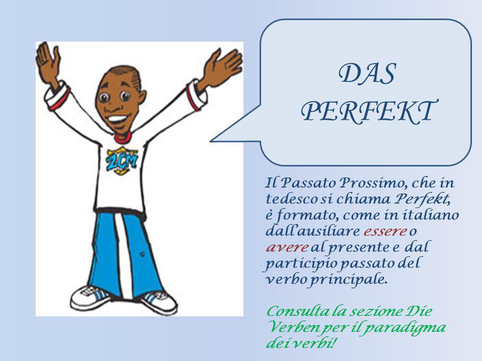 DAS PERFEKT Il Passato Prossimo, che in tedesco si chiama Perfekt, è formato, come in italiano dallausiliare essere o avere al presente e dal particip