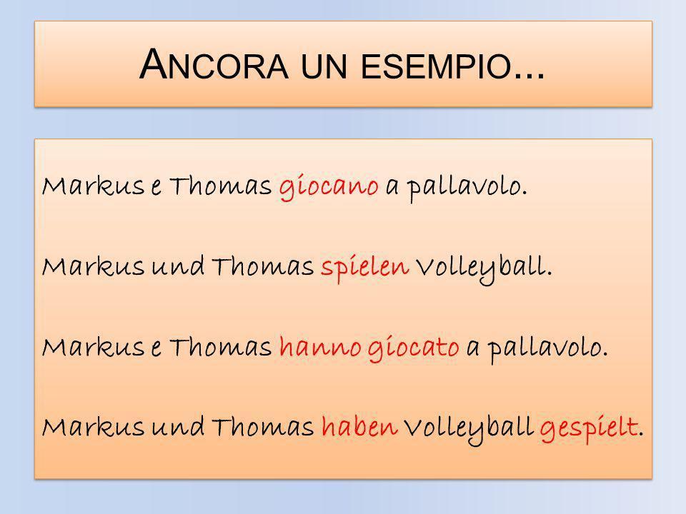 A NCORA UN ESEMPIO... Markus e Thomas giocano a pallavolo. Markus und Thomas spielen Volleyball. Markus e Thomas hanno giocato a pallavolo. Markus und
