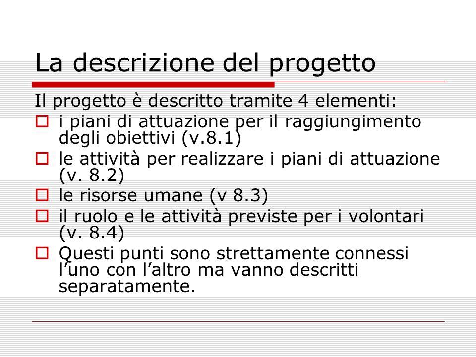 La descrizione del progetto Il progetto è descritto tramite 4 elementi: i piani di attuazione per il raggiungimento degli obiettivi (v.8.1) le attivit