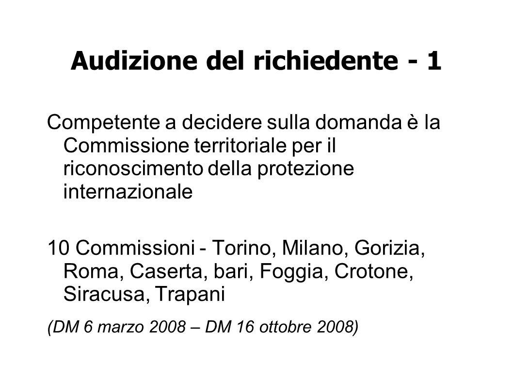 Audizione del richiedente - 1 Competente a decidere sulla domanda è la Commissione territoriale per il riconoscimento della protezione internazionale 10 Commissioni - Torino, Milano, Gorizia, Roma, Caserta, bari, Foggia, Crotone, Siracusa, Trapani (DM 6 marzo 2008 – DM 16 ottobre 2008)