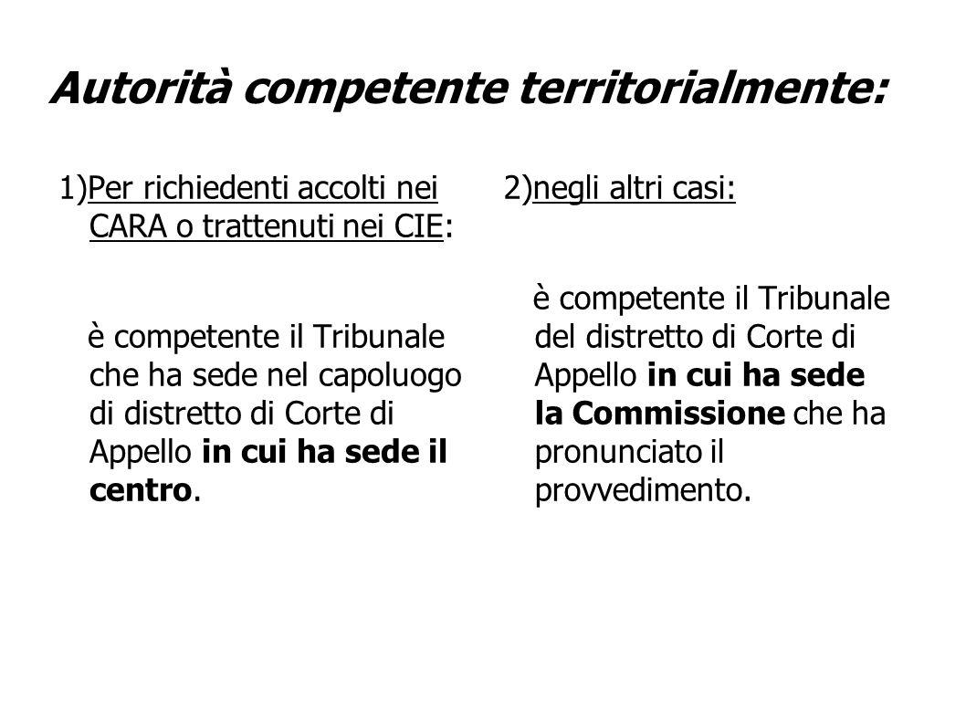Autorità competente territorialmente: 1)Per richiedenti accolti nei CARA o trattenuti nei CIE: è competente il Tribunale che ha sede nel capoluogo di distretto di Corte di Appello in cui ha sede il centro.