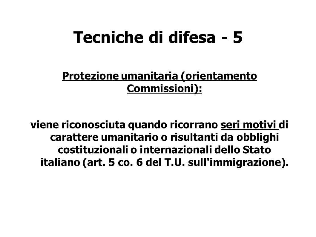Tecniche di difesa - 5 Protezione umanitaria (orientamento Commissioni): viene riconosciuta quando ricorrano seri motivi di carattere umanitario o risultanti da obblighi costituzionali o internazionali dello Stato italiano (art.