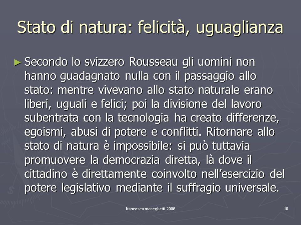 francesca meneghetti 200610 Stato di natura: felicità, uguaglianza Secondo lo svizzero Rousseau gli uomini non hanno guadagnato nulla con il passaggio