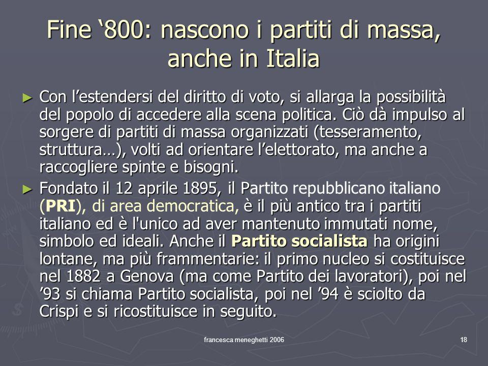 francesca meneghetti 200618 Fine 800: nascono i partiti di massa, anche in Italia Con lestendersi del diritto di voto, si allarga la possibilità del p