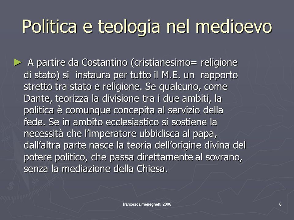 francesca meneghetti 20066 Politica e teologia nel medioevo A partire da Costantino (cristianesimo= religione di stato) si instaura per tutto il M.E.