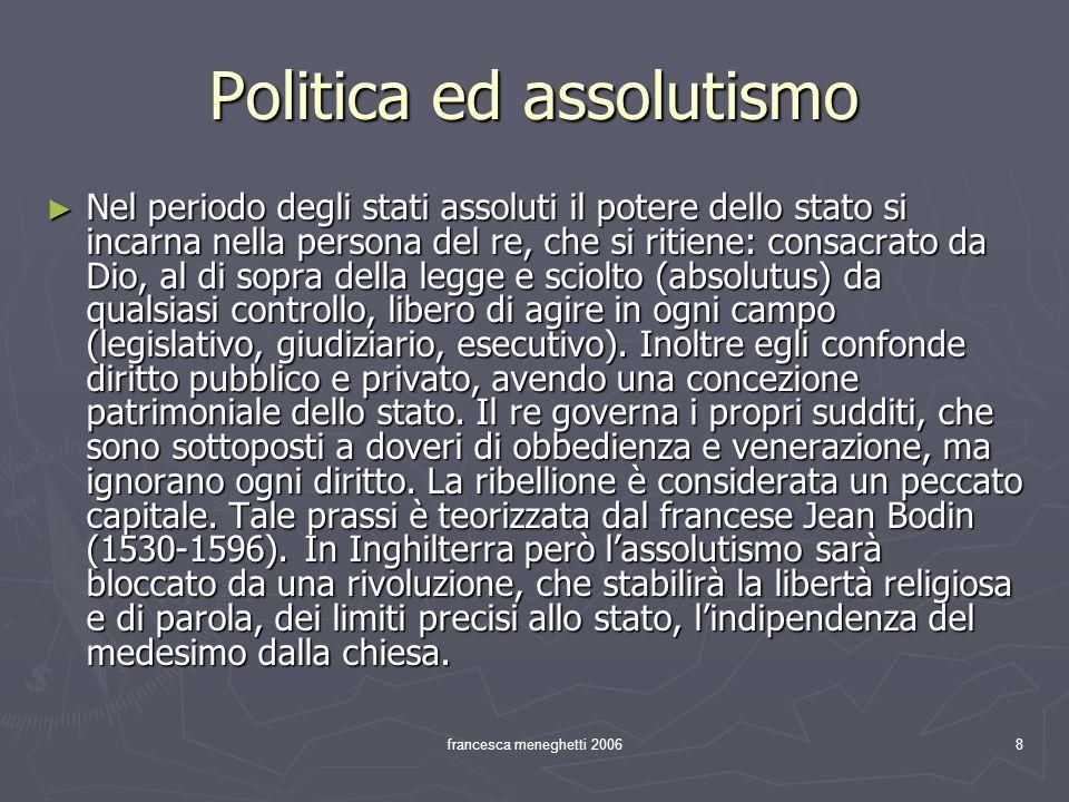 francesca meneghetti 20068 Politica ed assolutismo Nel periodo degli stati assoluti il potere dello stato si incarna nella persona del re, che si riti