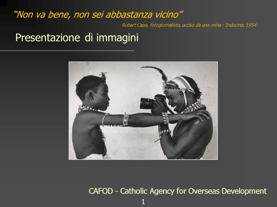 Non va bene, non sei abbastanza vicino Presentazione di immagini Robert Capa, fotogiornalista, ucciso da una mina - Indocina, 1954 CAFOD - Catholic Agency for Overseas Development 1