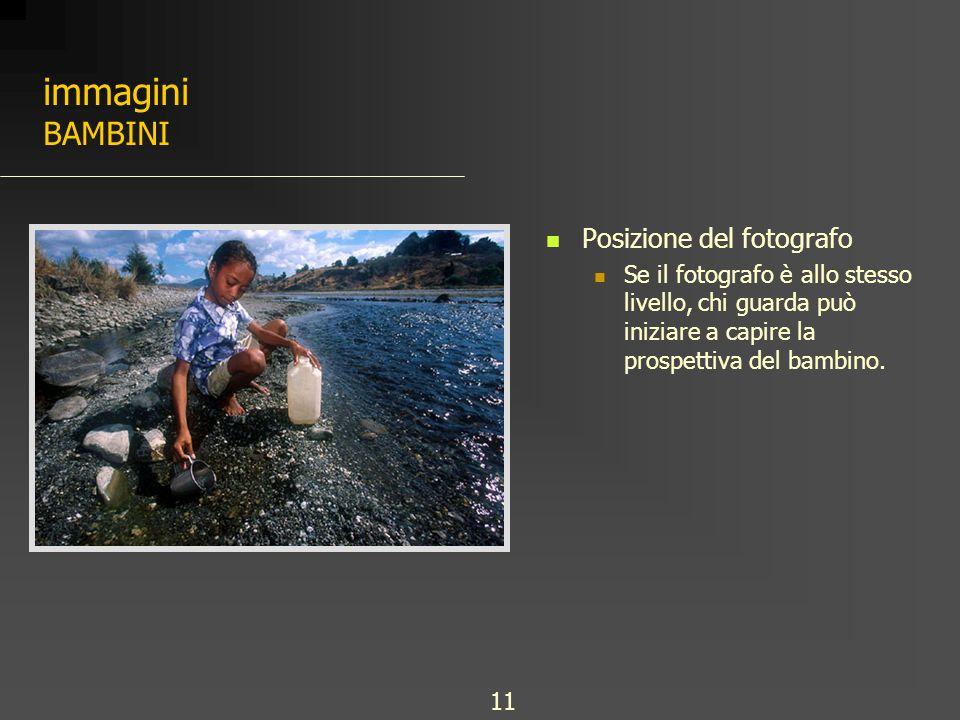 immagini BAMBINI Posizione del fotografo Se il fotografo è allo stesso livello, chi guarda può iniziare a capire la prospettiva del bambino. 11