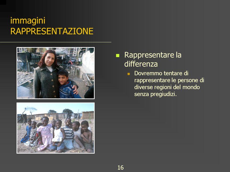 immagini RAPPRESENTAZIONE Rappresentare la differenza Dovremmo tentare di rappresentare le persone di diverse regioni del mondo senza pregiudizi. 16