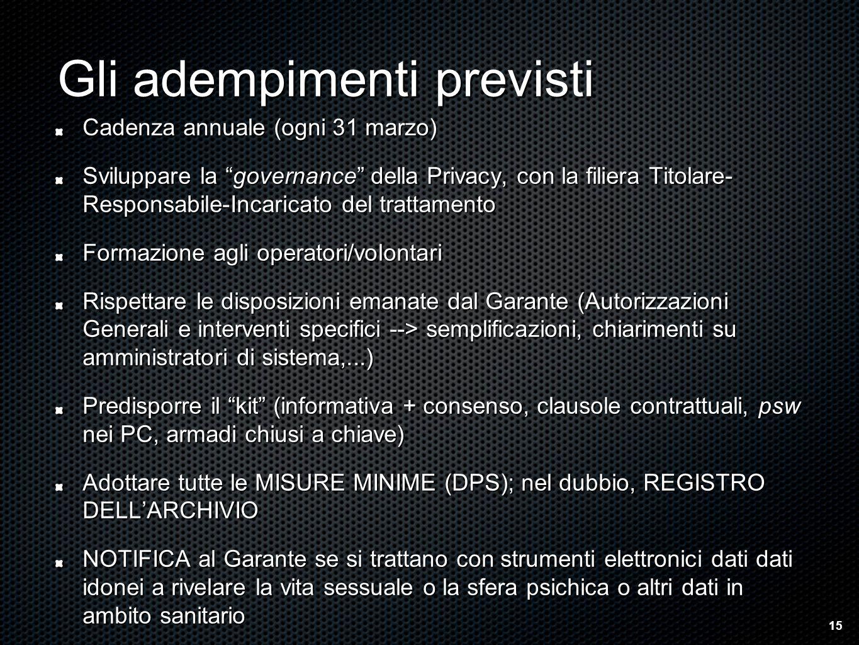 Gli adempimenti previsti Cadenza annuale (ogni 31 marzo) Sviluppare la governance della Privacy, con la filiera Titolare- Responsabile-Incaricato del trattamento Formazione agli operatori/volontari Rispettare le disposizioni emanate dal Garante (Autorizzazioni Generali e interventi specifici --> semplificazioni, chiarimenti su amministratori di sistema,...) Predisporre il kit (informativa + consenso, clausole contrattuali, psw nei PC, armadi chiusi a chiave) Adottare tutte le MISURE MINIME (DPS); nel dubbio, REGISTRO DELLARCHIVIO NOTIFICA al Garante se si trattano con strumenti elettronici dati dati idonei a rivelare la vita sessuale o la sfera psichica o altri dati in ambito sanitario 15